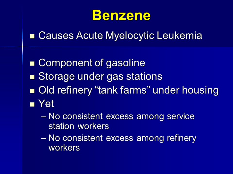 Benzene Causes Acute Myelocytic Leukemia Causes Acute Myelocytic Leukemia Component of gasoline Component of gasoline Storage under gas stations Storage under gas stations Old refinery tank farms under housing Old refinery tank farms under housing Yet Yet –No consistent excess among service station workers –No consistent excess among refinery workers