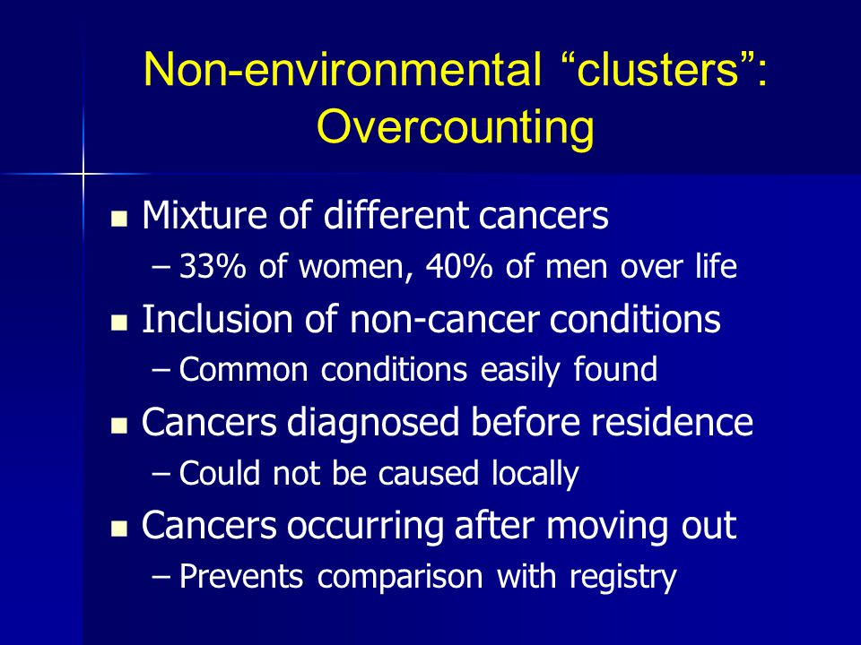 Non-environmental clusters : Overcounting Mixture of different cancers – –33% of women, 40% of men over life Inclusion of non-cancer conditions – –Common conditions easily found Cancers diagnosed before residence – –Could not be caused locally Cancers occurring after moving out – –Prevents comparison with registry