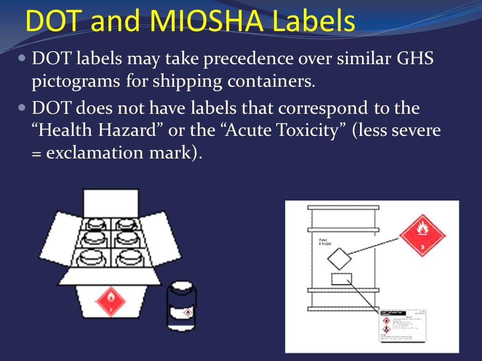 DOT and MIOSHA Labels DOT labels may take precedence over similar GHS pictograms for shipping containers.