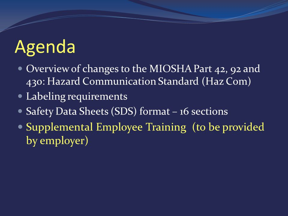 Agenda Overview of changes to the MIOSHA Part 42, 92 and 430: Hazard Communication Standard (Haz Com) Labeling requirements Safety Data Sheets (SDS) format – 16 sections Supplemental Employee Training (to be provided by employer)