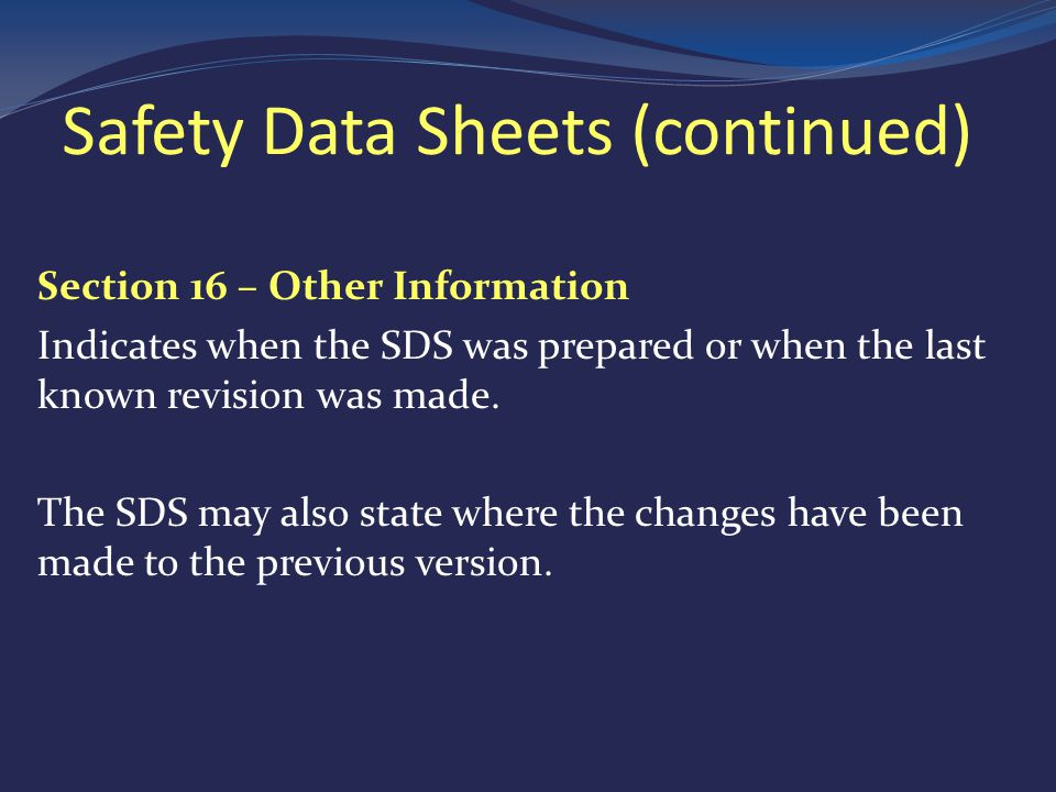 Safety Data Sheets (continued) Section 16 – Other Information Indicates when the SDS was prepared or when the last known revision was made.