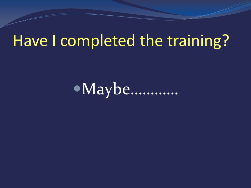 Have I completed the training Maybe…………