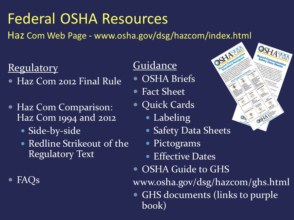Federal OSHA Resources Haz Com Web Page - www.osha.gov/dsg/hazcom/index.html Regulatory Haz Com 2012 Final Rule Haz Com Comparison: Haz Com 1994 and 2012 Side-by-side Redline Strikeout of the Regulatory Text FAQs Guidance OSHA Briefs Fact Sheet Quick Cards Labeling Safety Data Sheets Pictograms Effective Dates OSHA Guide to GHS www.osha.gov/dsg/hazcom/ghs.html GHS documents (links to purple book)