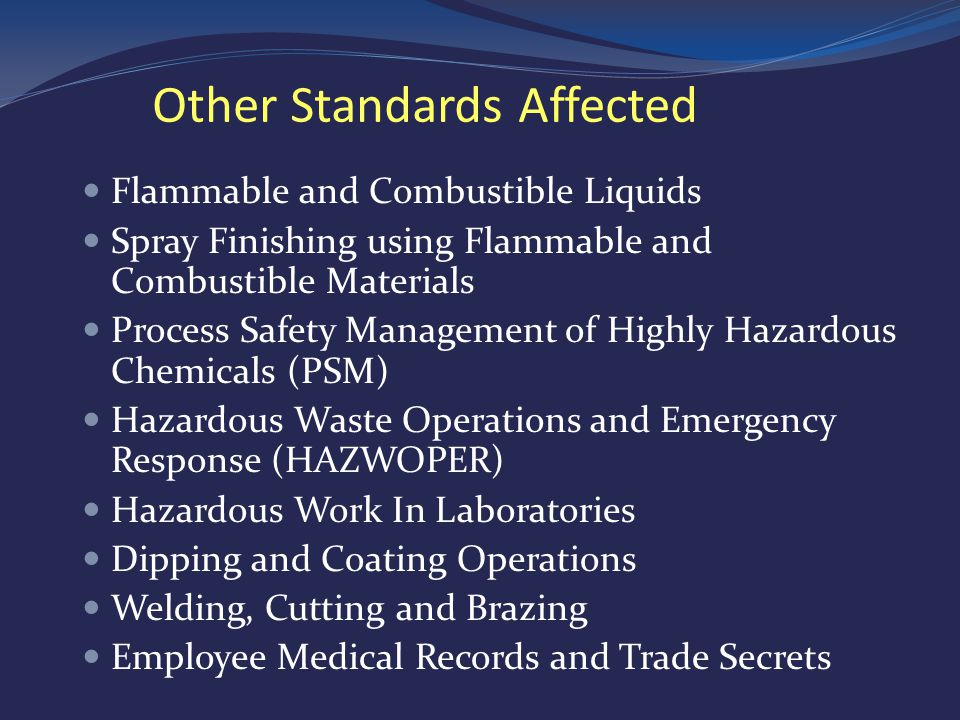 Flammable and Combustible Liquids Spray Finishing using Flammable and Combustible Materials Process Safety Management of Highly Hazardous Chemicals (PSM) Hazardous Waste Operations and Emergency Response (HAZWOPER) Hazardous Work In Laboratories Dipping and Coating Operations Welding, Cutting and Brazing Employee Medical Records and Trade Secrets Other Standards Affected