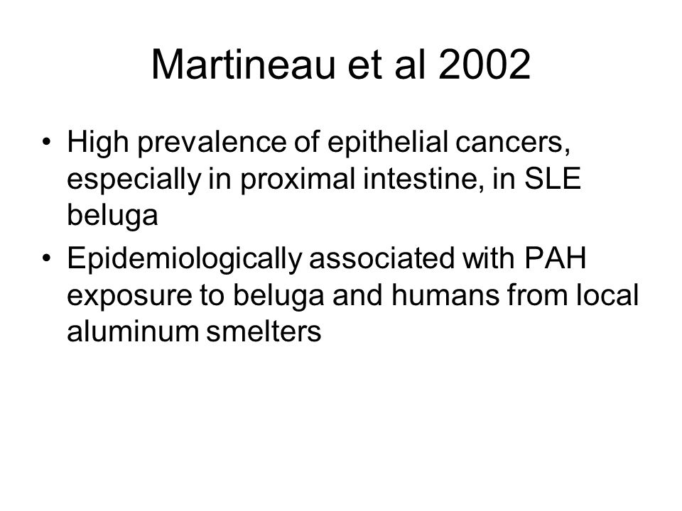 Martineau et al 2002 High prevalence of epithelial cancers, especially in proximal intestine, in SLE beluga Epidemiologically associated with PAH exposure to beluga and humans from local aluminum smelters