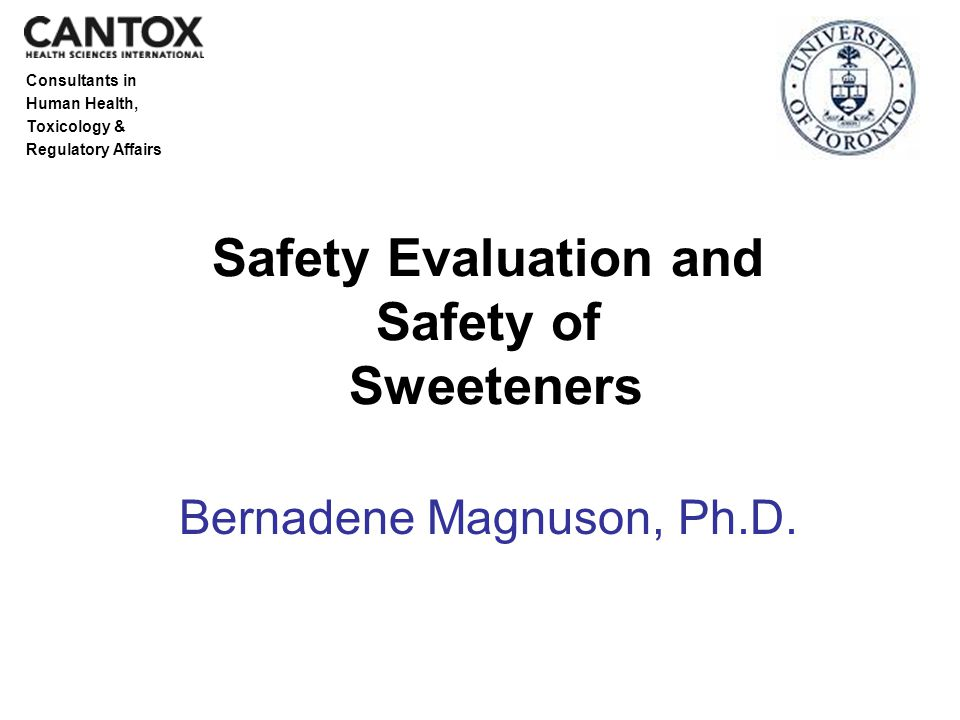 Consultants in Human Health, Toxicology & Regulatory Affairs Safety Evaluation and Safety of Sweeteners Bernadene Magnuson, Ph.D.