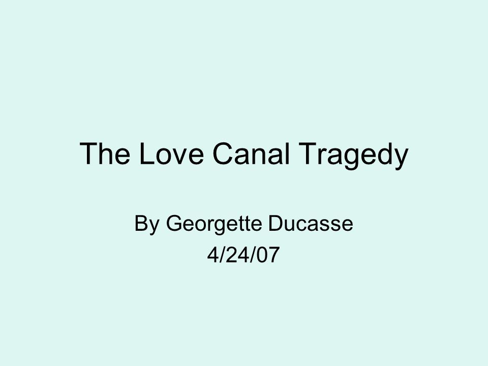 The Love Canal Tragedy By Georgette Ducasse 4/24/07