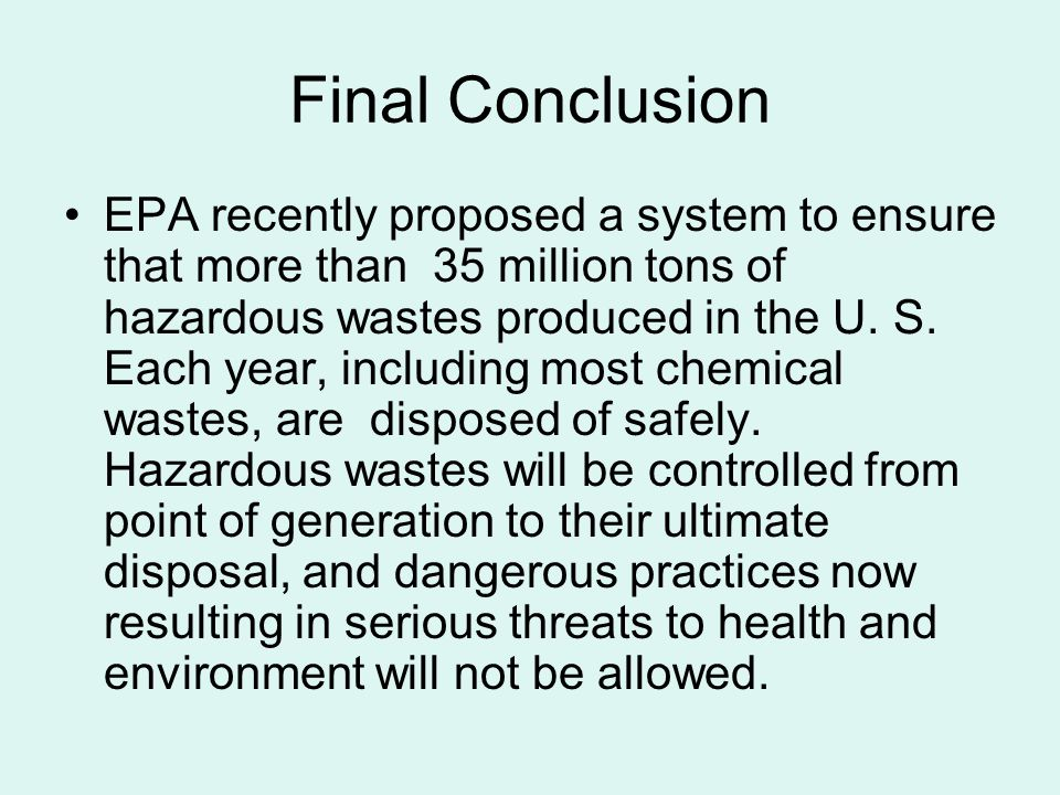 Final Conclusion EPA recently proposed a system to ensure that more than 35 million tons of hazardous wastes produced in the U. S. Each year, includin