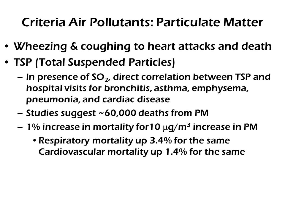 Criteria Air Pollutants: Particulate Matter Wheezing & coughing to heart attacks and death TSP (Total Suspended Particles) –In presence of SO 2, direct correlation between TSP and hospital visits for bronchitis, asthma, emphysema, pneumonia, and cardiac disease –Studies suggest ~60,000 deaths from PM –1% increase in mortality for10  g/m 3 increase in PM Respiratory mortality up 3.4% for the same Cardiovascular mortality up 1.4% for the same