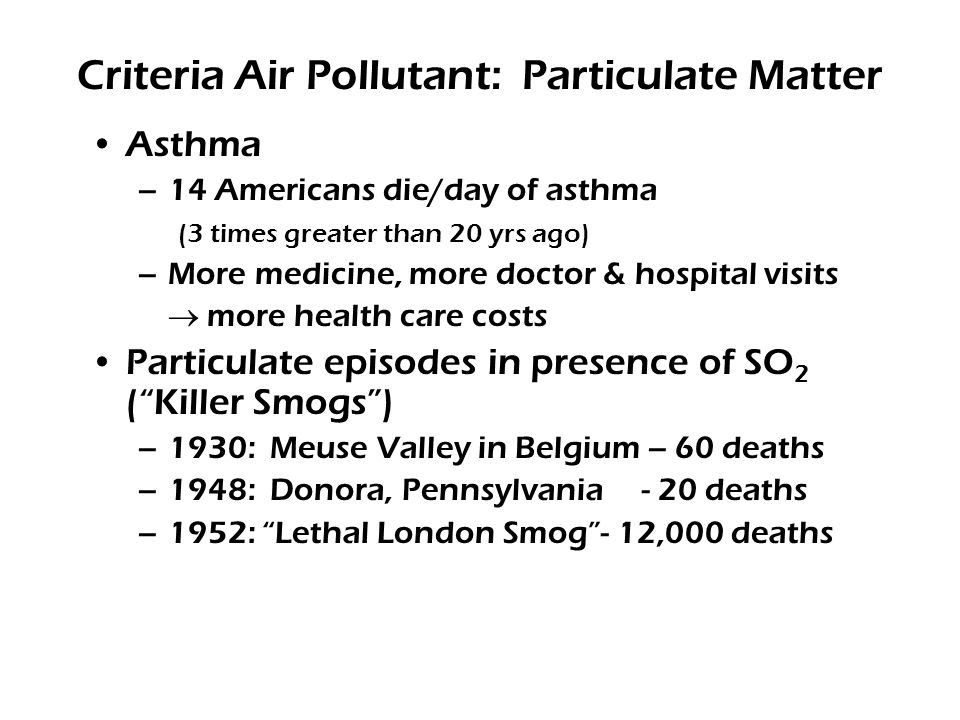 Criteria Air Pollutant: Particulate Matter Asthma –14 Americans die/day of asthma (3 times greater than 20 yrs ago) –More medicine, more doctor & hospital visits  more health care costs Particulate episodes in presence of SO 2 ( Killer Smogs ) –1930: Meuse Valley in Belgium – 60 deaths –1948: Donora, Pennsylvania - 20 deaths –1952: Lethal London Smog - 12,000 deaths
