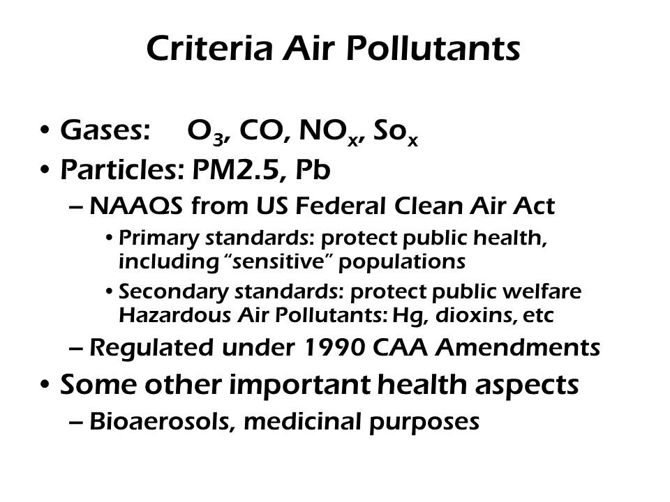 Criteria Air Pollutants Gases: O 3, CO, NO x, So x Particles: PM2.5, Pb –NAAQS from US Federal Clean Air Act Primary standards: protect public health, including sensitive populations Secondary standards: protect public welfare Hazardous Air Pollutants: Hg, dioxins, etc –Regulated under 1990 CAA Amendments Some other important health aspects –Bioaerosols, medicinal purposes