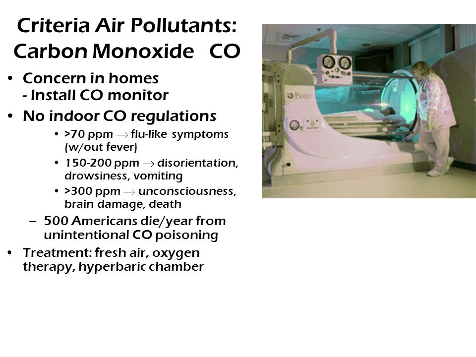 Criteria Air Pollutants: Carbon Monoxide CO Concern in homes - Install CO monitor No indoor CO regulations >70 ppm  flu-like symptoms (w/out fever) 150-200 ppm  disorientation, drowsiness, vomiting >300 ppm  unconsciousness, brain damage, death –500 Americans die/year from unintentional CO poisoning Treatment: fresh air, oxygen therapy, hyperbaric chamber