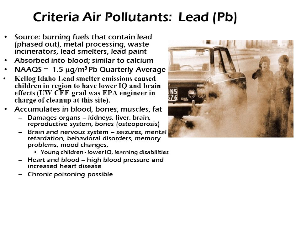 Criteria Air Pollutants: Lead (Pb) Source: burning fuels that contain lead (phased out), metal processing, waste incinerators, lead smelters, lead paint Absorbed into blood; similar to calcium NAAQS = 1.5  g/m 3 Pb Quarterly Average Kellog Idaho Lead smelter emissions caused children in region to have lower IQ and brain effects (UW CEE grad was EPA engineer in charge of cleanup at this site).