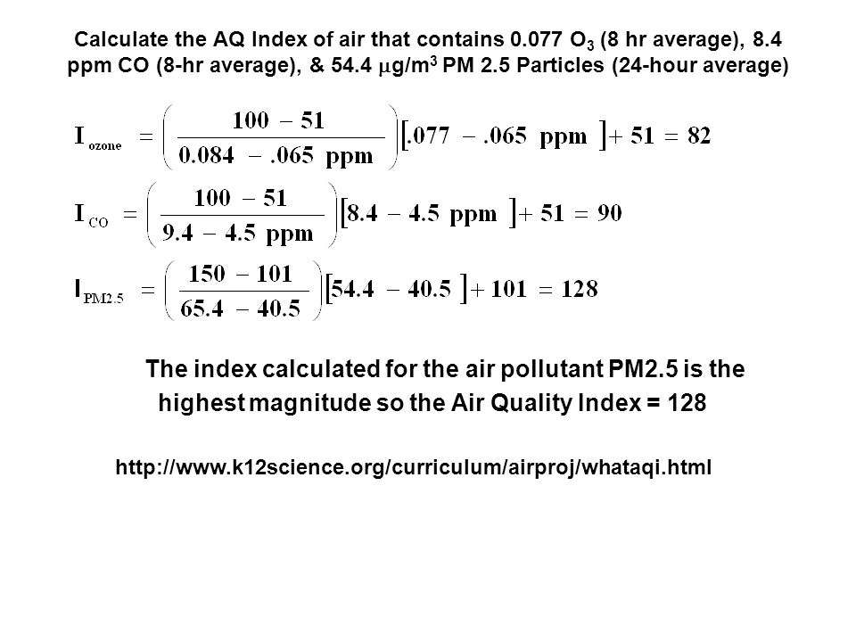 Calculate the AQ Index of air that contains 0.077 O 3 (8 hr average), 8.4 ppm CO (8-hr average), & 54.4  g/m 3 PM 2.5 Particles (24-hour average) The index calculated for the air pollutant PM2.5 is the highest magnitude so the Air Quality Index = 128 http://www.k12science.org/curriculum/airproj/whataqi.html