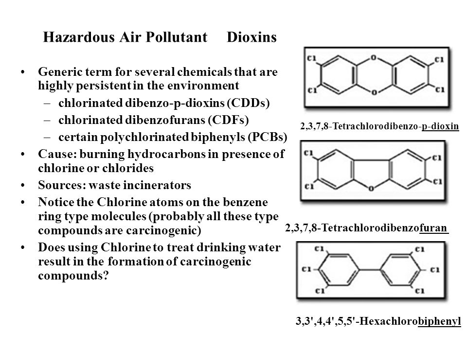 Hazardous Air Pollutant Dioxins Generic term for several chemicals that are highly persistent in the environment –chlorinated dibenzo-p-dioxins (CDDs) –chlorinated dibenzofurans (CDFs) –certain polychlorinated biphenyls (PCBs) Cause: burning hydrocarbons in presence of chlorine or chlorides Sources: waste incinerators Notice the Chlorine atoms on the benzene ring type molecules (probably all these type compounds are carcinogenic) Does using Chlorine to treat drinking water result in the formation of carcinogenic compounds.