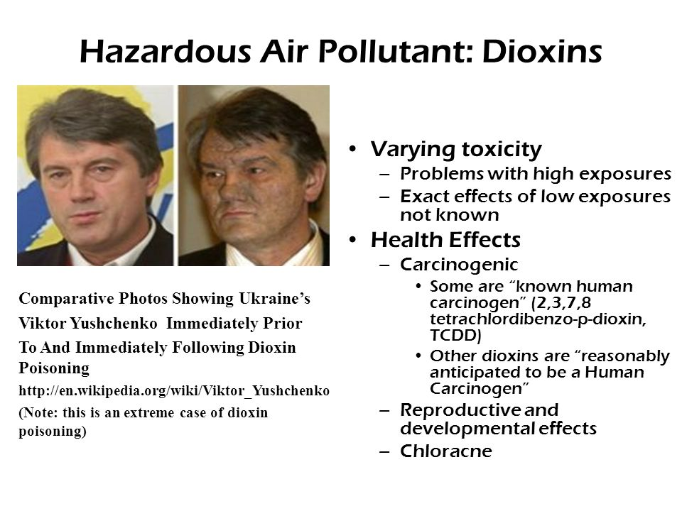 Hazardous Air Pollutant: Dioxins Varying toxicity –Problems with high exposures –Exact effects of low exposures not known Health Effects –Carcinogenic Some are known human carcinogen (2,3,7,8 tetrachlordibenzo-p-dioxin, TCDD) Other dioxins are reasonably anticipated to be a Human Carcinogen –Reproductive and developmental effects –Chloracne Comparative Photos Showing Ukraine's Viktor Yushchenko Immediately Prior To And Immediately Following Dioxin Poisoning http://en.wikipedia.org/wiki/Viktor_Yushchenko (Note: this is an extreme case of dioxin poisoning)