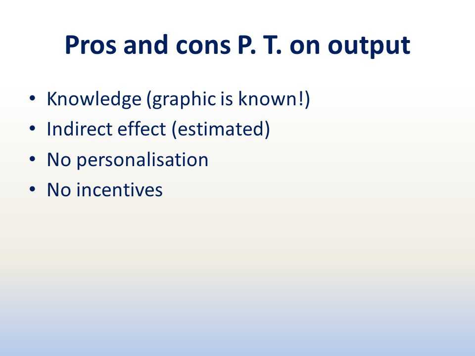 Pros and cons P. T. on output Knowledge (graphic is known!) Indirect effect (estimated) No personalisation No incentives