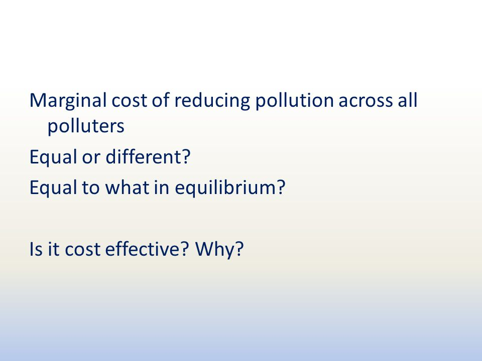 Marginal cost of reducing pollution across all polluters Equal or different? Equal to what in equilibrium? Is it cost effective? Why?