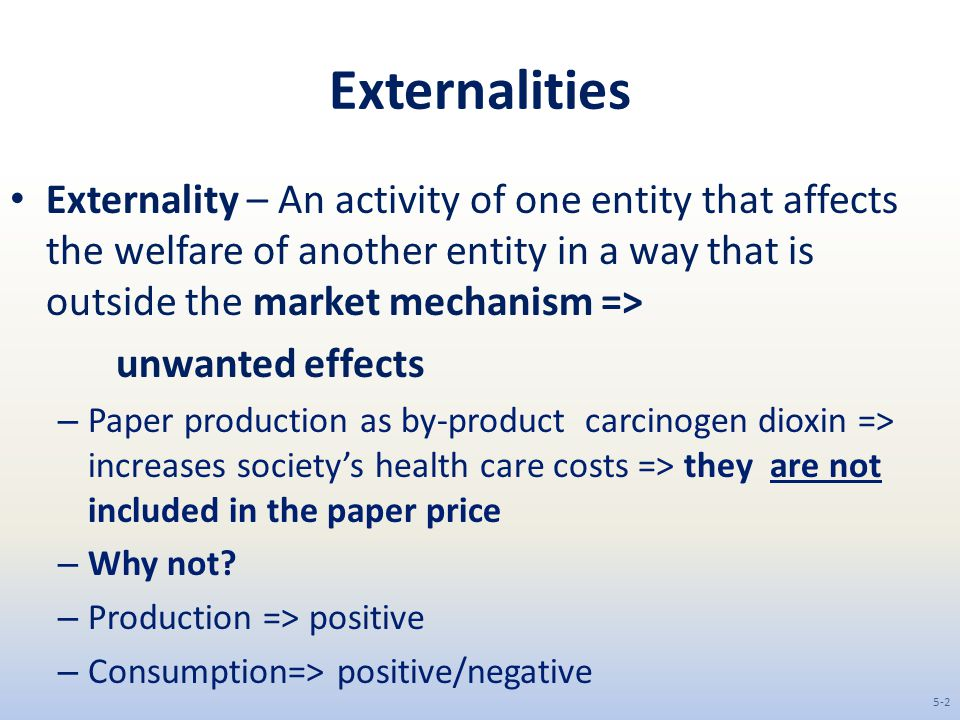 Externalities Externality – An activity of one entity that affects the welfare of another entity in a way that is outside the market mechanism => unwanted effects – Paper production as by-product carcinogen dioxin => increases society's health care costs => they are not included in the paper price – Why not.