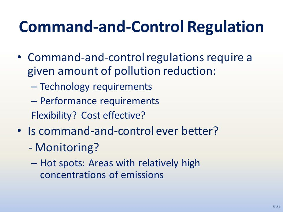 Command-and-Control Regulation Command-and-control regulations require a given amount of pollution reduction: – Technology requirements – Performance