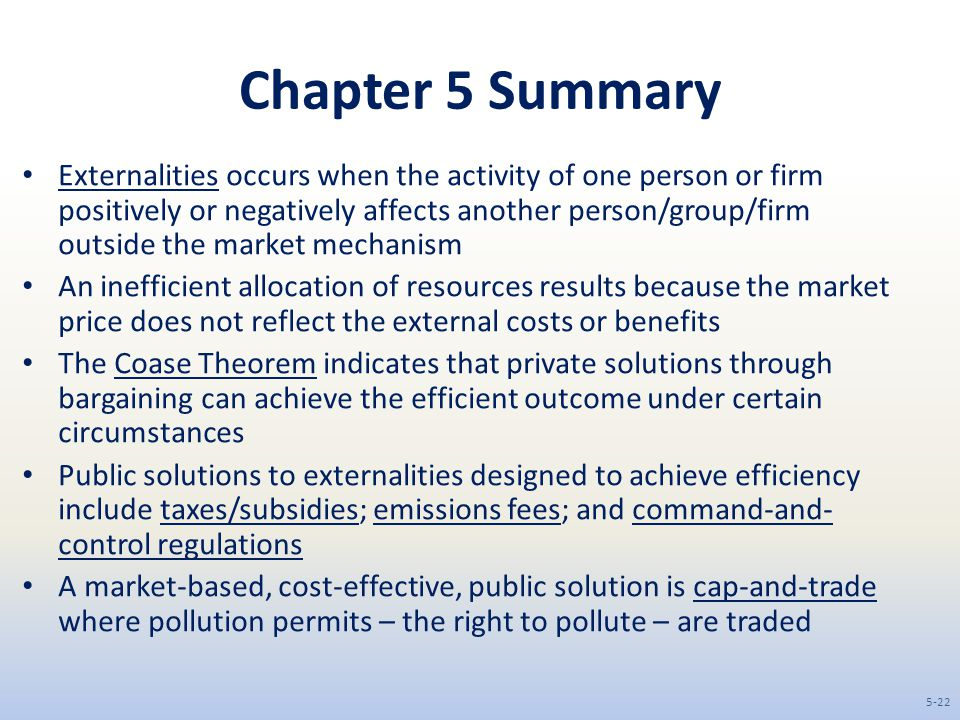 Chapter 5 Summary Externalities occurs when the activity of one person or firm positively or negatively affects another person/group/firm outside the market mechanism An inefficient allocation of resources results because the market price does not reflect the external costs or benefits The Coase Theorem indicates that private solutions through bargaining can achieve the efficient outcome under certain circumstances Public solutions to externalities designed to achieve efficiency include taxes/subsidies; emissions fees; and command-and- control regulations A market-based, cost-effective, public solution is cap-and-trade where pollution permits – the right to pollute – are traded 5-22