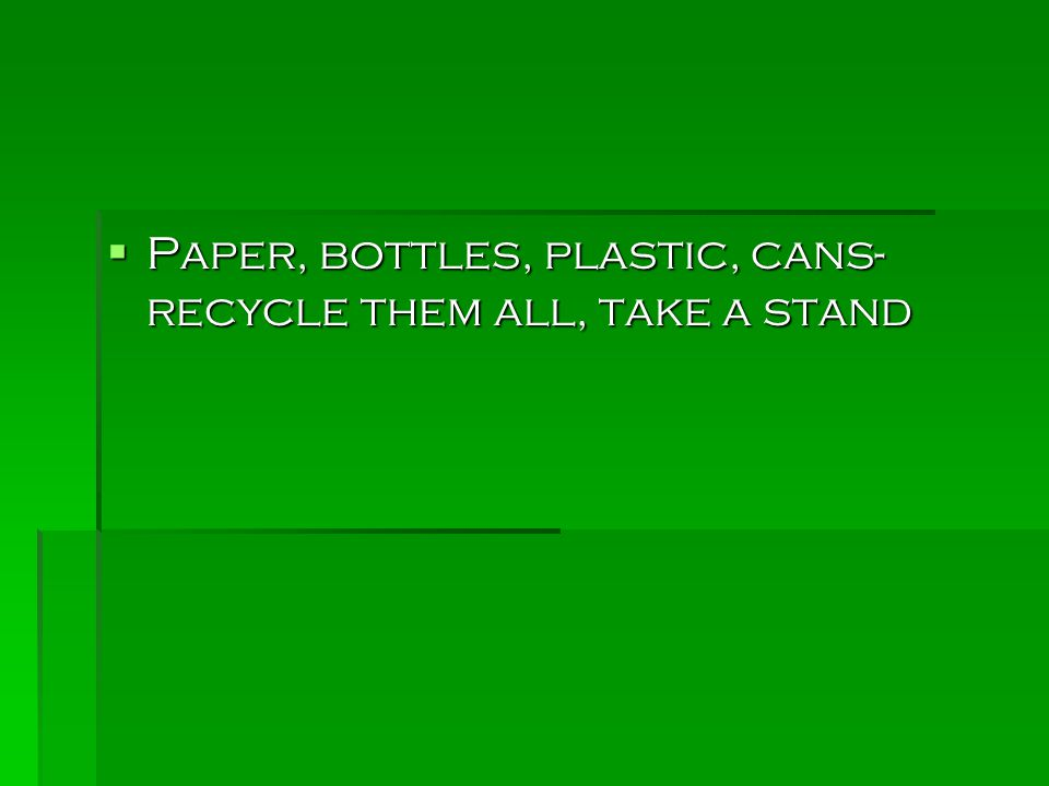  Paper, bottles, plastic, cans- recycle them all, take a stand