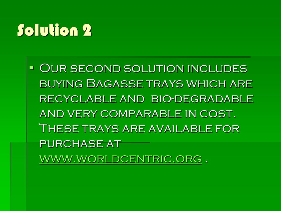 Solution 2  Our second solution includes buying Bagasse trays which are recyclable and bio-degradable and very comparable in cost.