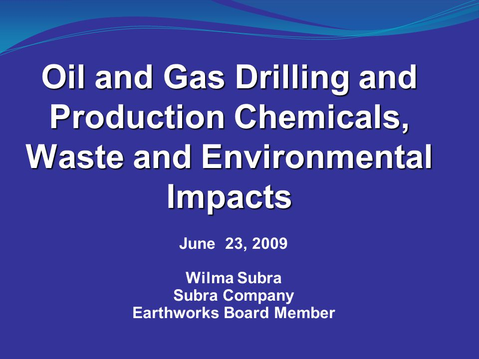 Oil and Gas Drilling and Production Chemicals, Waste and Environmental Impacts June 23, 2009 Wilma Subra Subra Company Earthworks Board Member