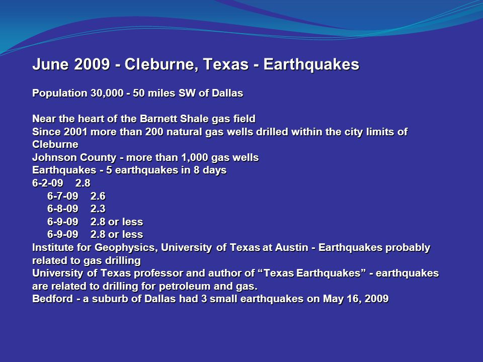 June 2009 - Cleburne, Texas - Earthquakes Population 30,000 - 50 miles SW of Dallas Near the heart of the Barnett Shale gas field Since 2001 more than