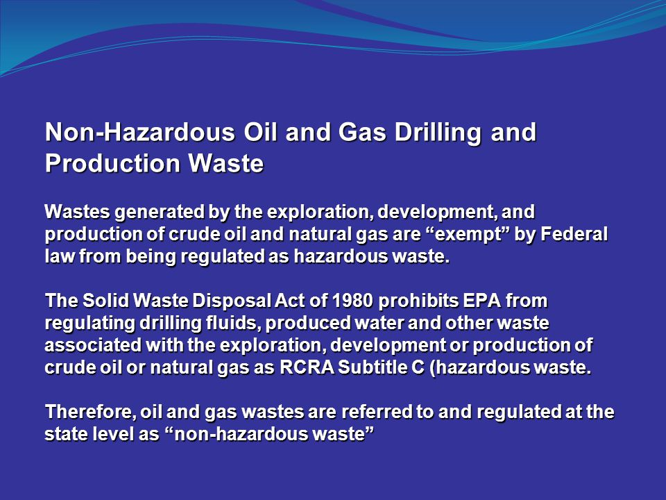 Non-Hazardous Oil and Gas Drilling and Production Waste Wastes generated by the exploration, development, and production of crude oil and natural gas