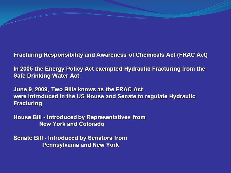 Fracturing Responsibility and Awareness of Chemicals Act (FRAC Act) In 2005 the Energy Policy Act exempted Hydraulic Fracturing from the Safe Drinking