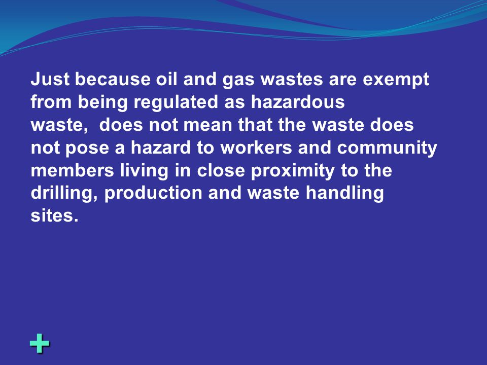 + Just because oil and gas wastes are exempt from being regulated as hazardous waste, does not mean that the waste does not pose a hazard to workers a