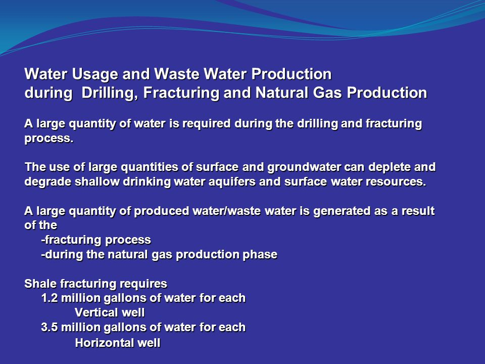 Water Usage and Waste Water Production during Drilling, Fracturing and Natural Gas Production A large quantity of water is required during the drillin