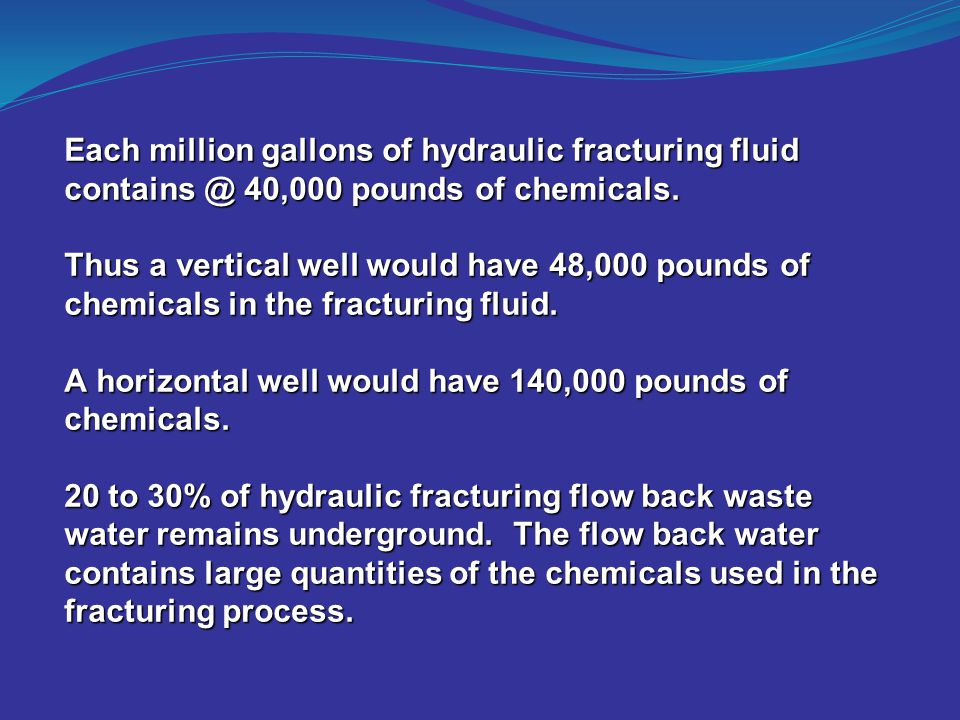 Each million gallons of hydraulic fracturing fluid contains @ 40,000 pounds of chemicals. Thus a vertical well would have 48,000 pounds of chemicals i