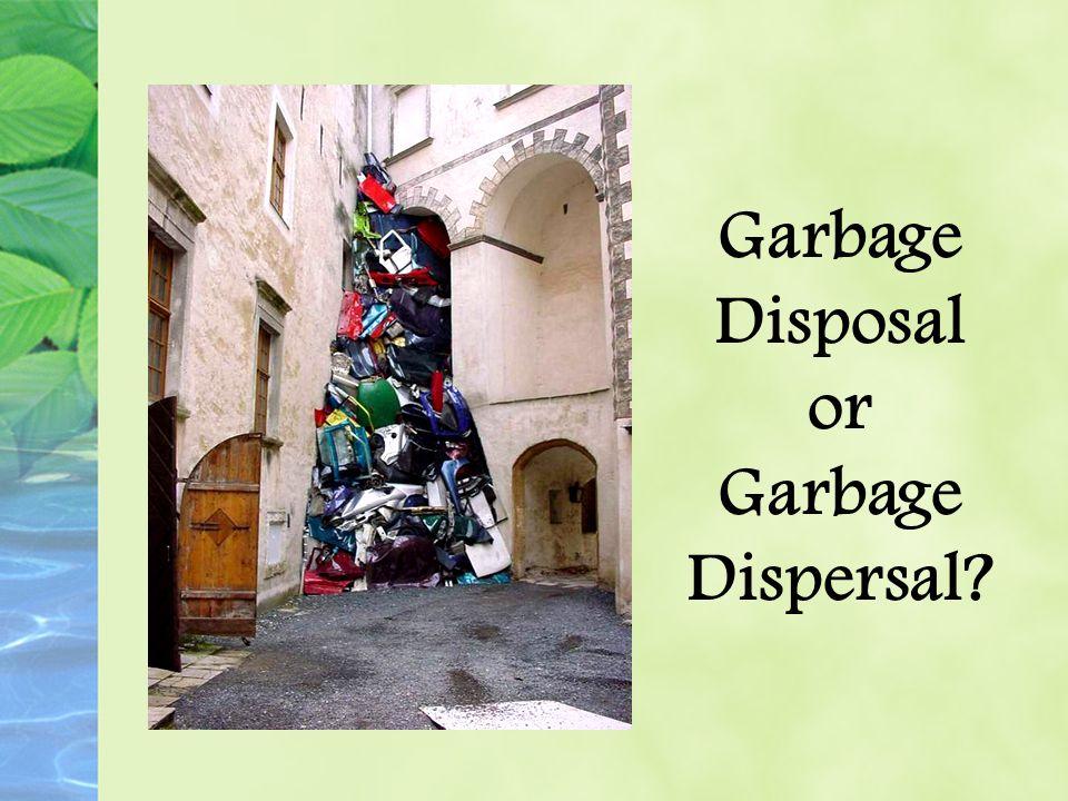Garbage Disposal or Garbage Dispersal