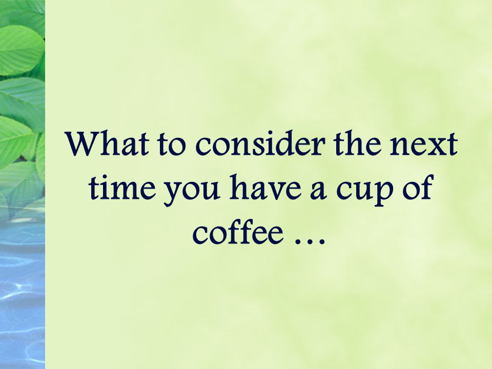 What to consider the next time you have a cup of coffee …