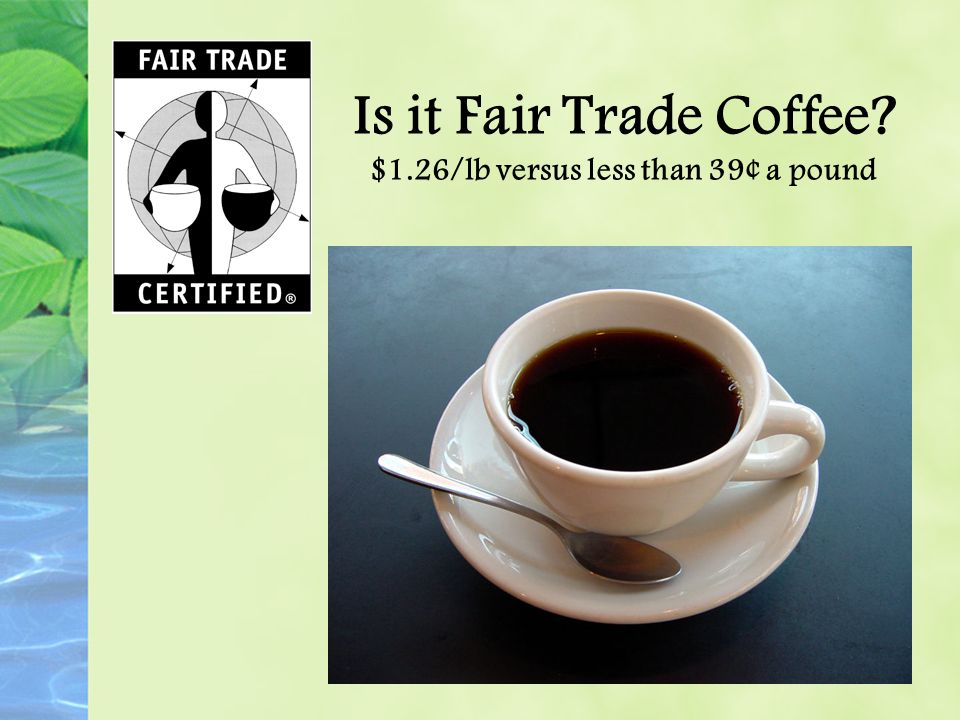 Is it Fair Trade Coffee? $1.26/lb versus less than 39¢ a pound