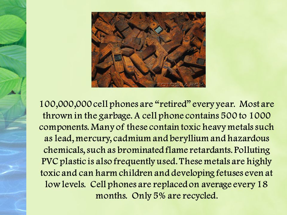 100,000,000 cell phones are retired every year. Most are thrown in the garbage.