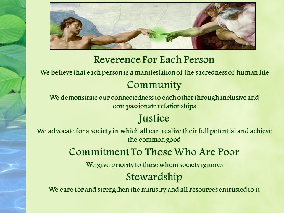 Reverence For Each Person We believe that each person is a manifestation of the sacredness of human life Community We demonstrate our connectedness to each other through inclusive and compassionate relationships Justice We advocate for a society in which all can realize their full potential and achieve the common good Commitment To Those Who Are Poor We give priority to those whom society ignores Stewardship We care for and strengthen the ministry and all resources entrusted to it