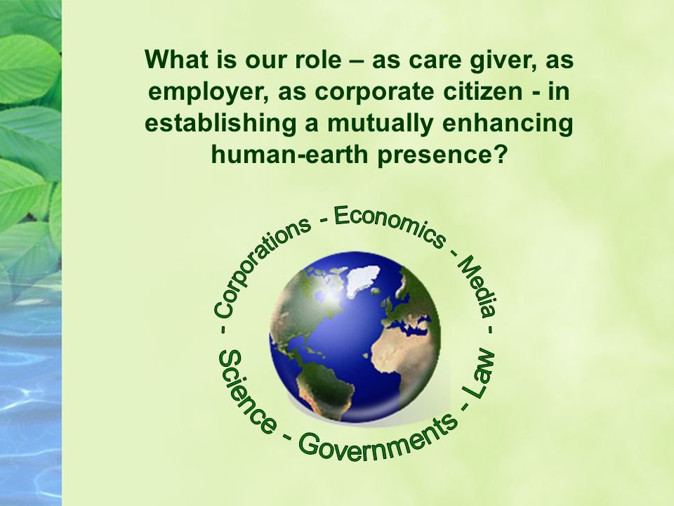 What is our role – as care giver, as employer, as corporate citizen - in establishing a mutually enhancing human-earth presence