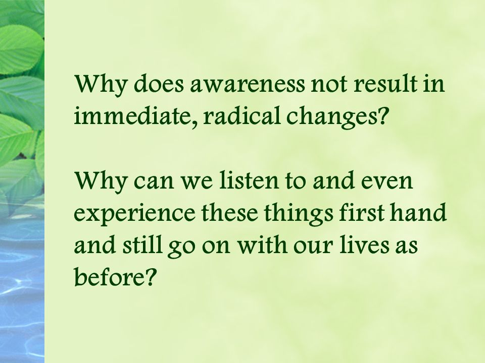 Why does awareness not result in immediate, radical changes.