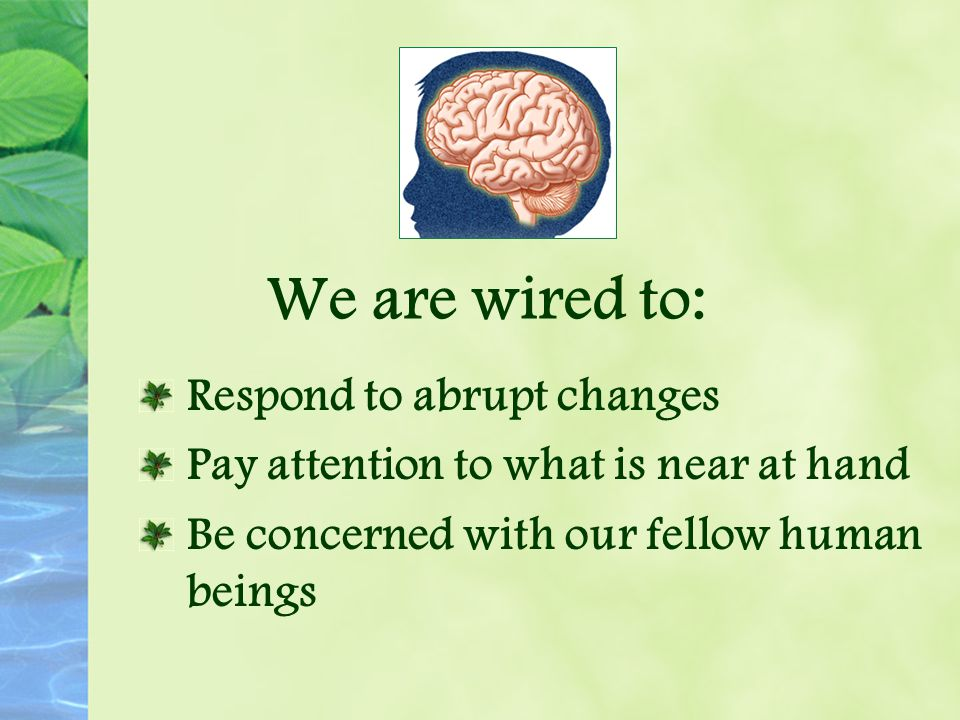 We are wired to: Respond to abrupt changes Pay attention to what is near at hand Be concerned with our fellow human beings