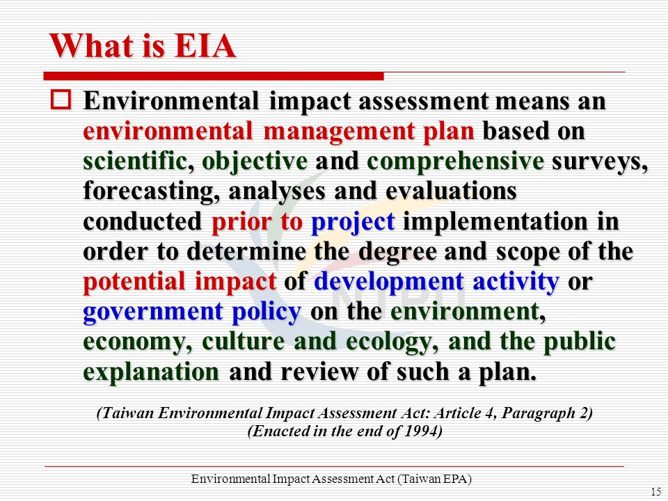 15 What is EIA  Environmental impact assessment means an environmental management plan based on scientific, objective and comprehensive surveys, forecasting, analyses and evaluations conducted prior to project implementation in order to determine the degree and scope of the potential impact of development activity or government policy on the environment, economy, culture and ecology, and the public explanation and review of such a plan.