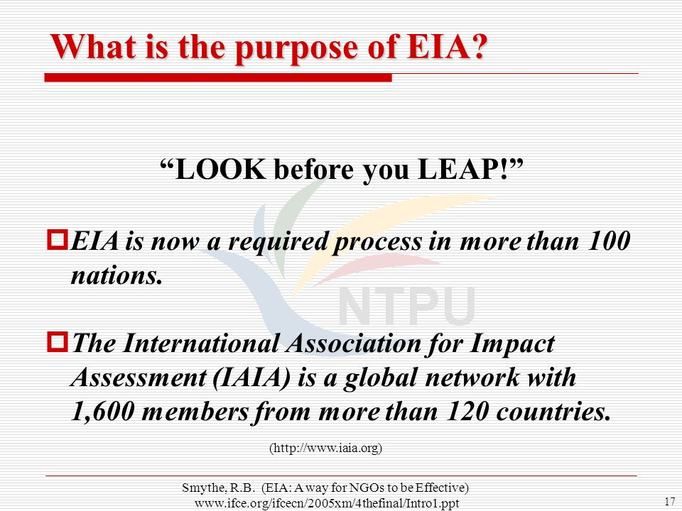 "17 ""LOOK before you LEAP!""  EIA is now a required process in more than 100 nations.  The International Association for Impact Assessment (IAIA) is a"