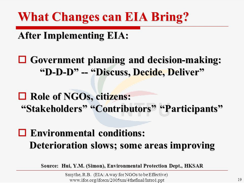 "19 After Implementing EIA:  Government planning and decision-making: ""D-D-D"" -- ""Discuss, Decide, Deliver""  Role of NGOs, citizens: ""Stakeholders"" """