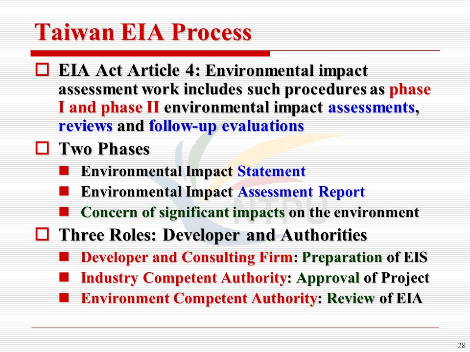 28 Taiwan EIA Process  EIA Act Article 4: Environmental impact assessment work includes such procedures as phase I and phase II environmental impact assessments, reviews and follow-up evaluations  Two Phases Environmental Impact Statement Environmental Impact Statement Environmental Impact Assessment Report Environmental Impact Assessment Report Concern of significant impacts on the environment Concern of significant impacts on the environment  Three Roles: Developer and Authorities Developer and Consulting Firm: Preparation of EIS Developer and Consulting Firm: Preparation of EIS Industry Competent Authority: Approval of Project Industry Competent Authority: Approval of Project Environment Competent Authority: Review of EIA Environment Competent Authority: Review of EIA