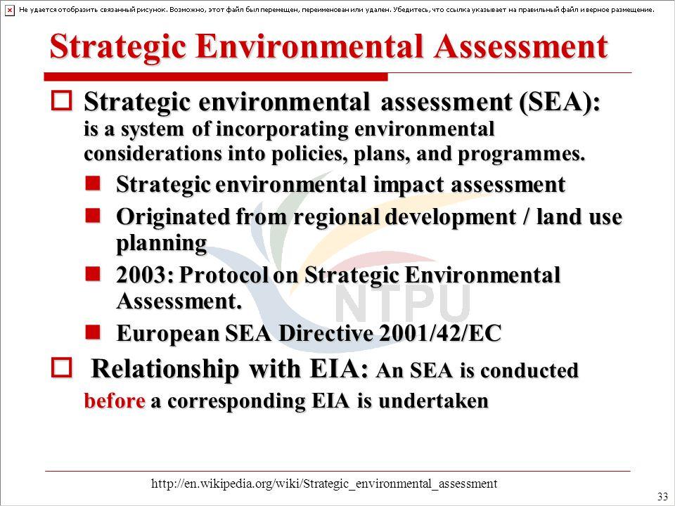 33 Strategic Environmental Assessment  Strategic environmental assessment (SEA): is a system of incorporating environmental considerations into policies, plans, and programmes.