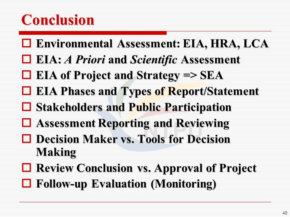 40 Conclusion  Environmental Assessment: EIA, HRA, LCA  EIA: A Priori and Scientific Assessment  EIA of Project and Strategy => SEA  EIA Phases an