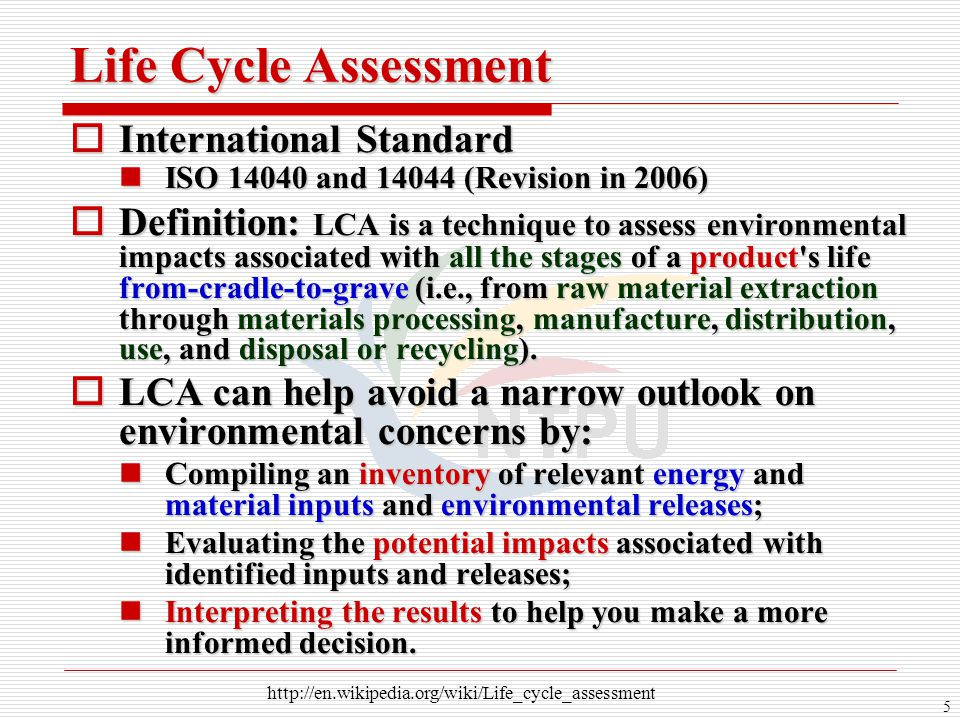 5 Life Cycle Assessment  International Standard ISO 14040 and 14044 (Revision in 2006) ISO 14040 and 14044 (Revision in 2006)  Definition: LCA is a
