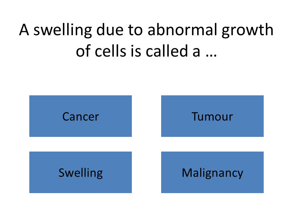 A swelling due to abnormal growth of cells is called a … CancerTumour SwellingMalignancy